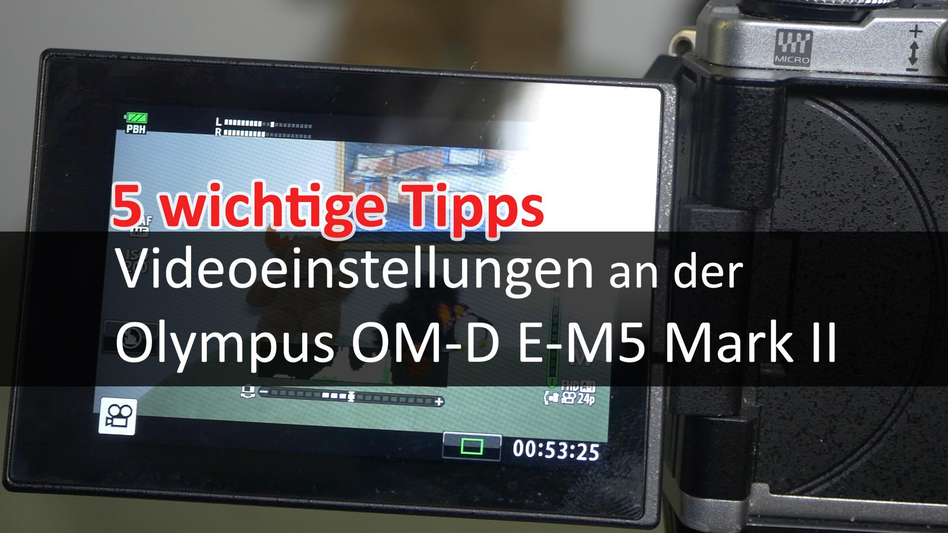 5 Tipps zu Videoeinstellungen an Olympus OM-D E-M5 Mark II